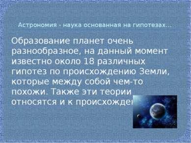 Астрономия - наука основанная на гипотезах… Образование планет очень разнообр...