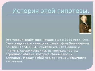 История этой гипотезы. Эта теория ведёт свое начало еще с 1755 года. Она была...