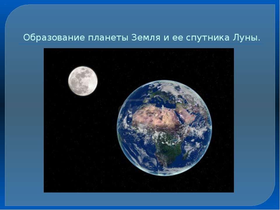 Образование планеты Земля и ее спутника Луны.