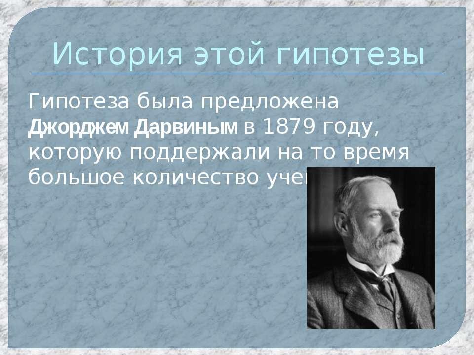 История этой гипотезы Гипотеза была предложена Джорджем Дарвиным в 1879 году,...