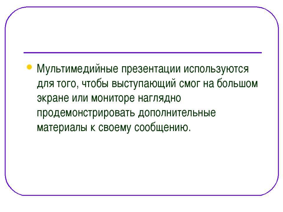 Мультимедийные презентации используются для того, чтобы выступающий смог на б...