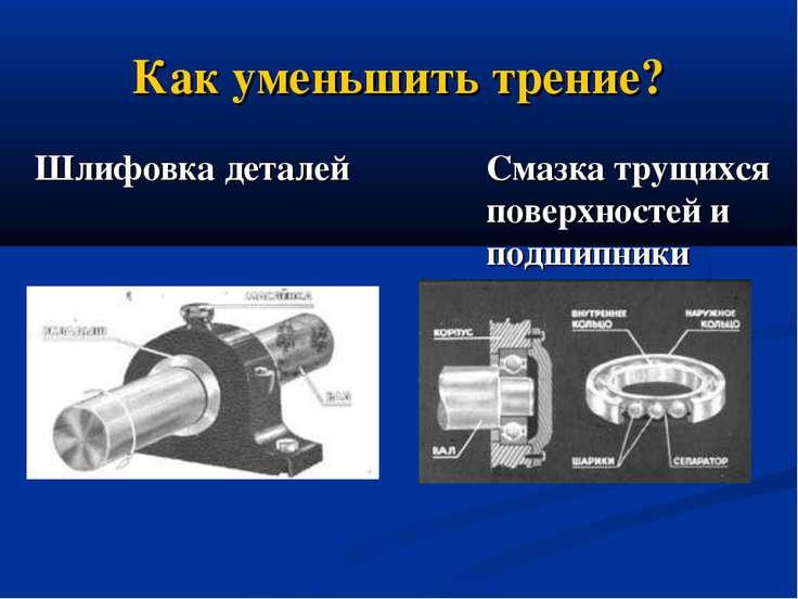 Как уменьшить трение? Шлифовка деталей Смазка трущихся поверхностей и подшипники