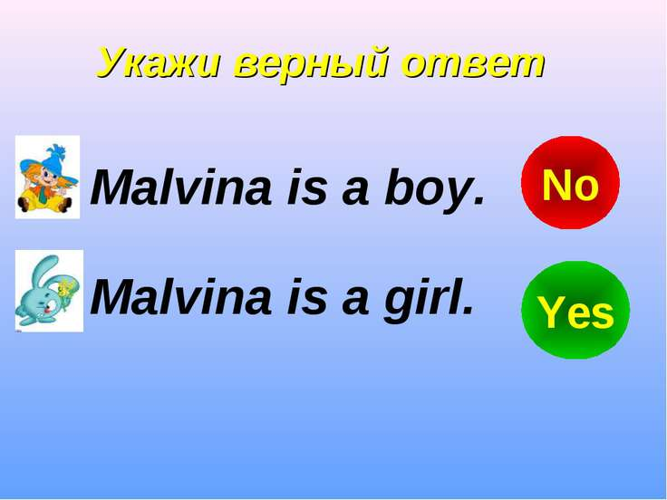 Укажи верный ответ Malvina is a boy. Malvina is a girl. Yes No