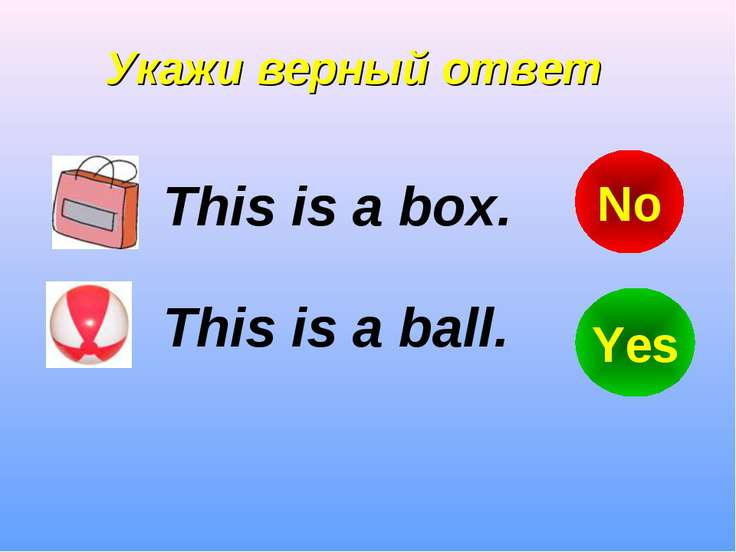 Укажи верный ответ This is a box. This is a ball. Yes No