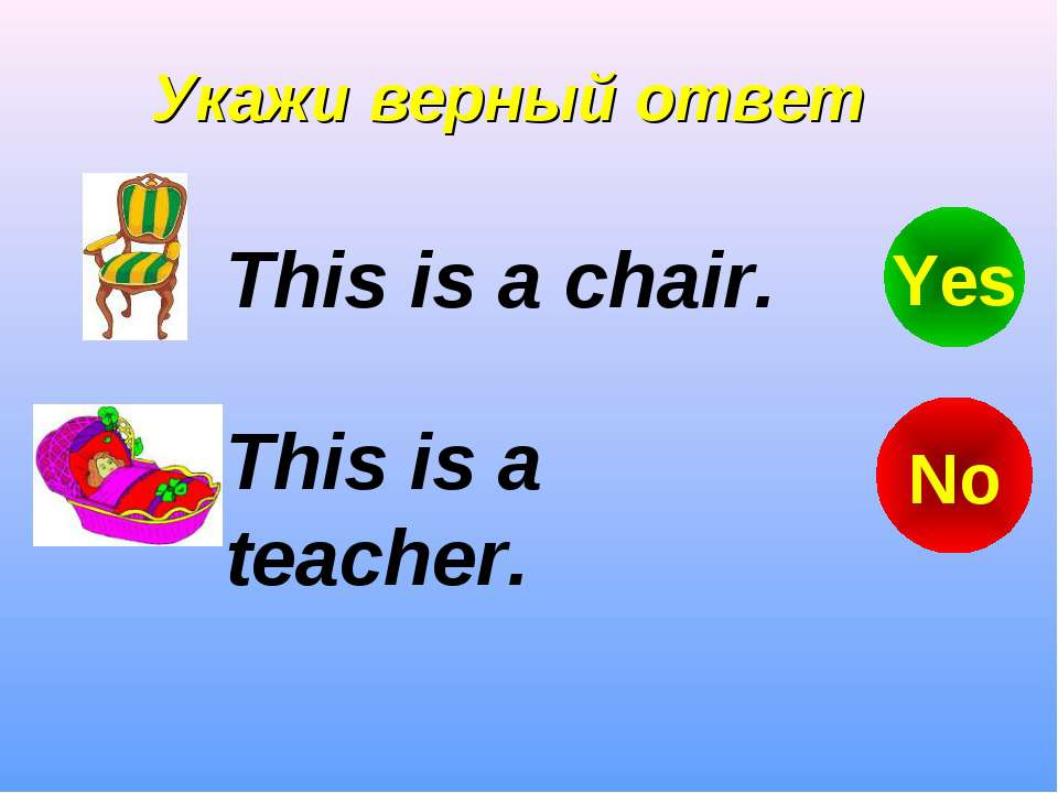 Укажи верный ответ This is a teacher. This is a chair. No Yes