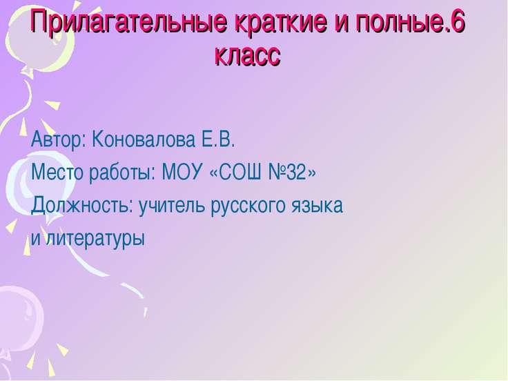 Прилагательные краткие и полные.6 класс Автор: Коновалова Е.В. Место работы: ...