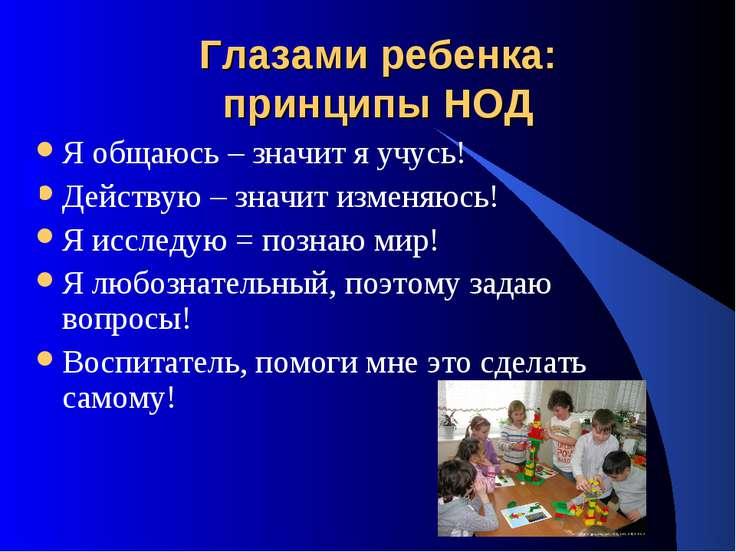 Глазами ребенка: принципы НОД Я общаюсь – значит я учусь! Действую – значит и...