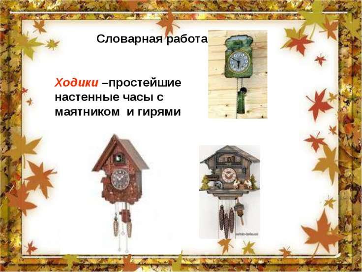 Словарная работа Ходики –простейшие настенные часы с маятником и гирями