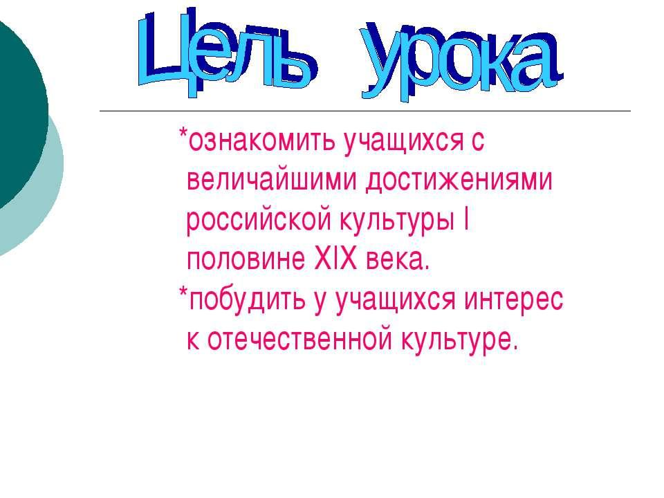 *ознакомить учащихся с величайшими достижениями российской культуры I половин...