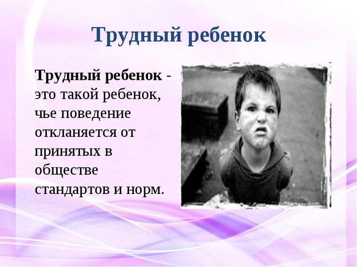 Трудный ребенок Трудный ребенок - это такой ребенок, чье поведение откланяетс...
