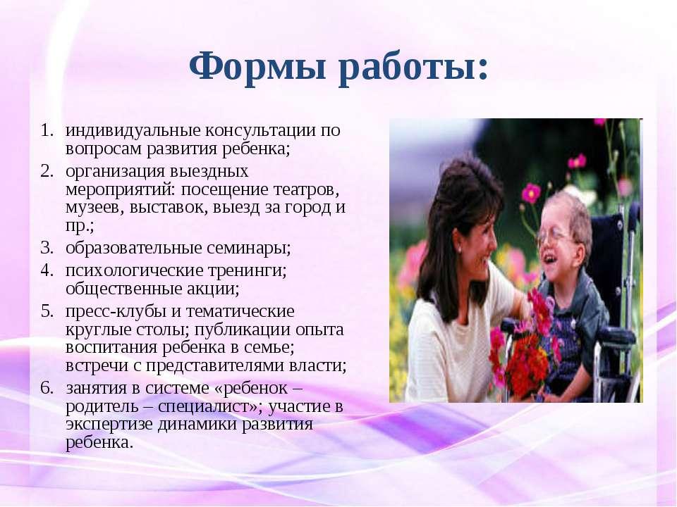 Формы работы: индивидуальные консультации по вопросам развития ребенка; орган...