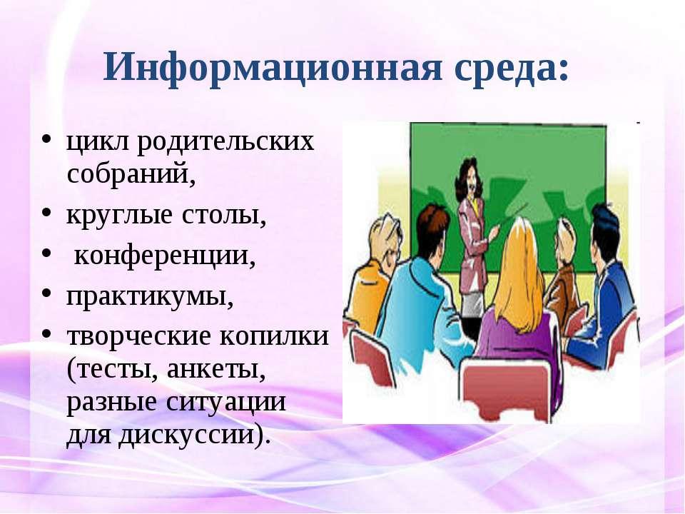 Информационная среда: цикл родительских собраний, круглые столы, конференции,...