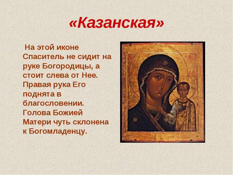 «Казанская» На этой иконе Спаситель не сидит на руке Богородицы, а стоит слев...