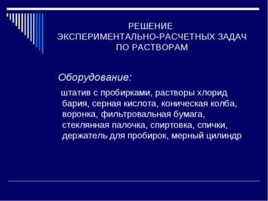 РЕШЕНИЕ ЭКСПЕРИМЕНТАЛЬНО-РАСЧЕТНЫХ ЗАДАЧ ПО РАСТВОРАМ Оборудование: штатив с ...