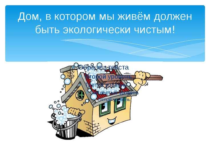 Дом, в котором мы живём должен быть экологически чистым!