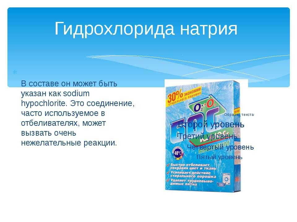 Гидрохлорида натрия В составе он может быть указан как sodium hypochlorite. Э...