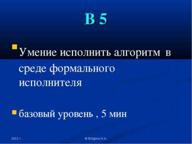 2011 г. © Bolgova N.A. В 5 Умение исполнить алгоритм в среде формального испо...
