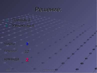 2011 г. © Bolgova N.A. Решение: Прибавь 3 Умножь на 4. Число 3 Результат 12 к...