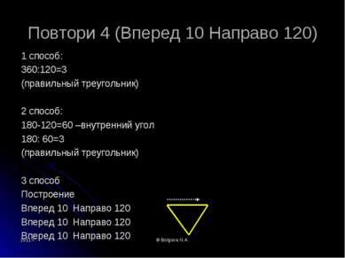 2011 г. © Bolgova N.A. Повтори 4 (Вперед 10 Направо 120) 1 способ: 360:120=3 ...