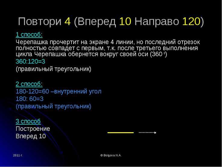 2011 г. © Bolgova N.A. Повтори 4 (Вперед 10 Направо 120) 1 способ: Черепашка ...
