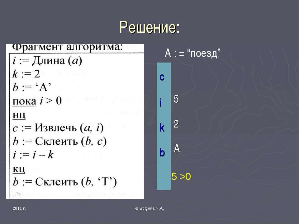 """2011 г. © Bolgova N.A. Решение: А : = """"поезд"""" 5 >0 c i 5 k 2 b A © Bolgova N.A."""