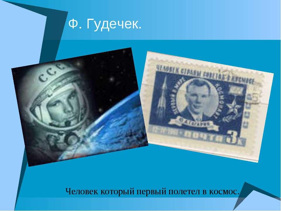 Ф. Гудечек. Человек который первый полетел в космос.