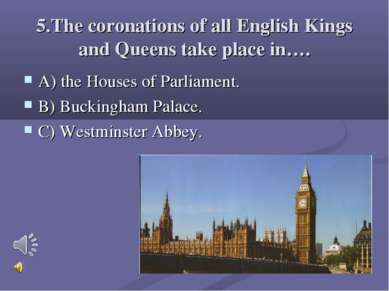 5.The coronations of all English Kings and Queens take place in…. A) the Hous...