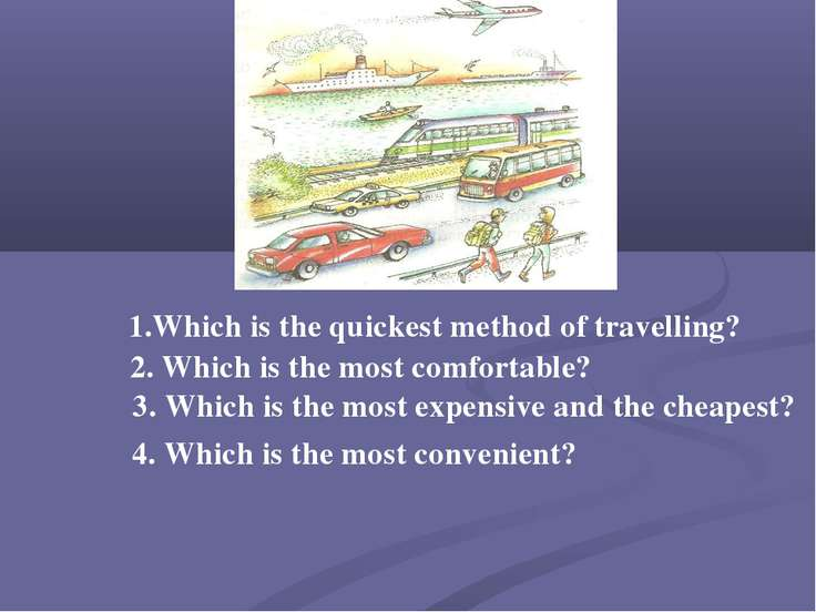 1.Which is the quickest method of travelling? 2. Which is the most comfortabl...