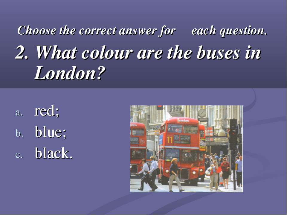 Choose the correct answer for each question. 2. What colour are the buses in ...