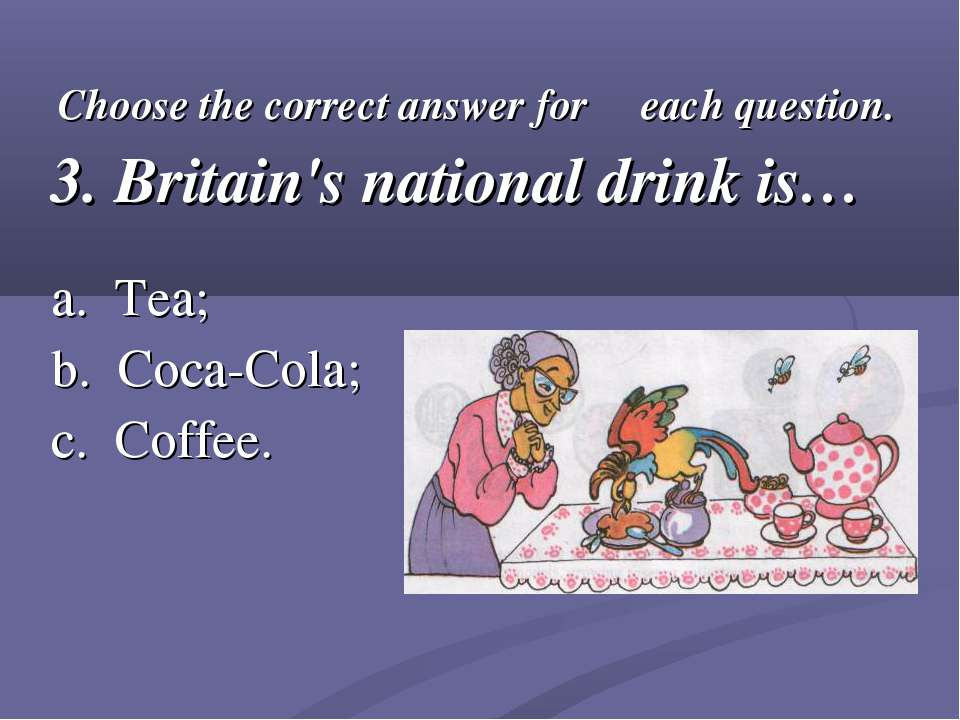Choose the correct answer for each question. 3. Britain's national drink is… ...