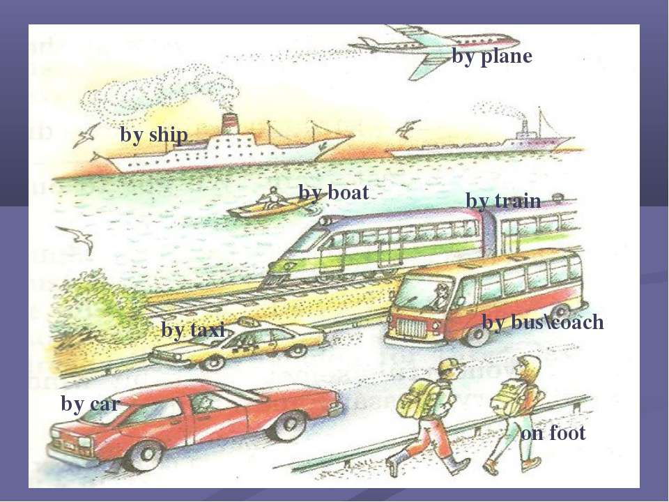 by train by plane by taxi by ship by boat by car by bus\coach on foot