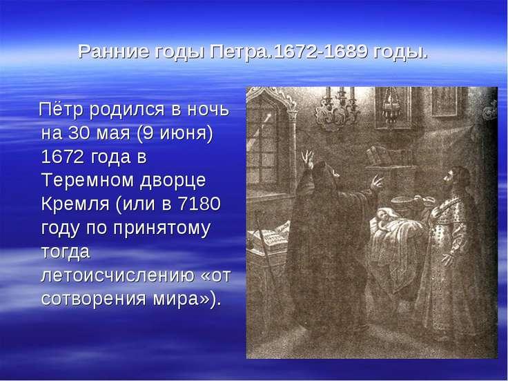 Ранние годы Петра.1672-1689 годы. Пётр родился в ночь на 30 мая (9 июня) 1672...