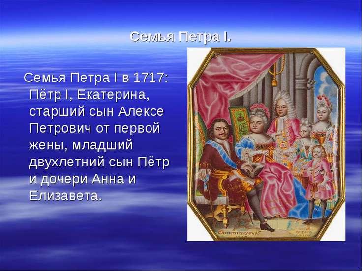 Семья Петра I. Семья Петра I в 1717: Пётр I, Екатерина, старший сын Алексе Пе...