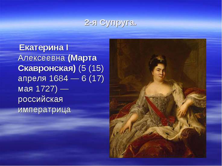2-я Супруга. Екатерина I Алексеевна (Марта Скавронская) (5 (15) апреля 1684 —...