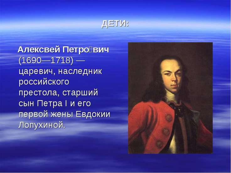ДЕТИ: Алексвей Петро вич (1690—1718) — царевич, наследник российского престол...