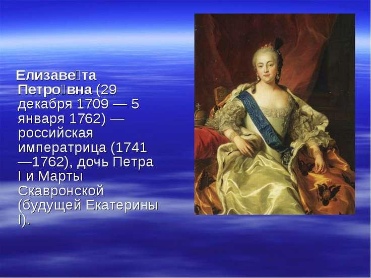 Елизаве та Петро вна (29 декабря 1709 — 5 января 1762) — российская императри...