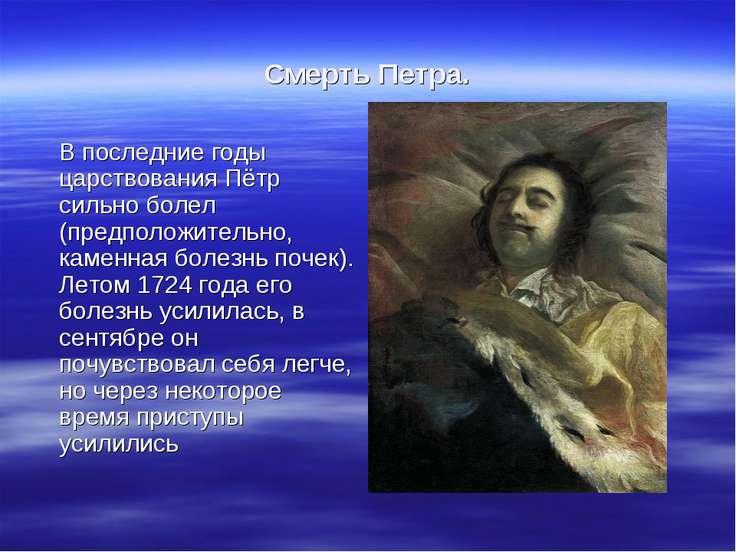 Смерть Петра. В последние годы царствования Пётр сильно болел (предположитель...