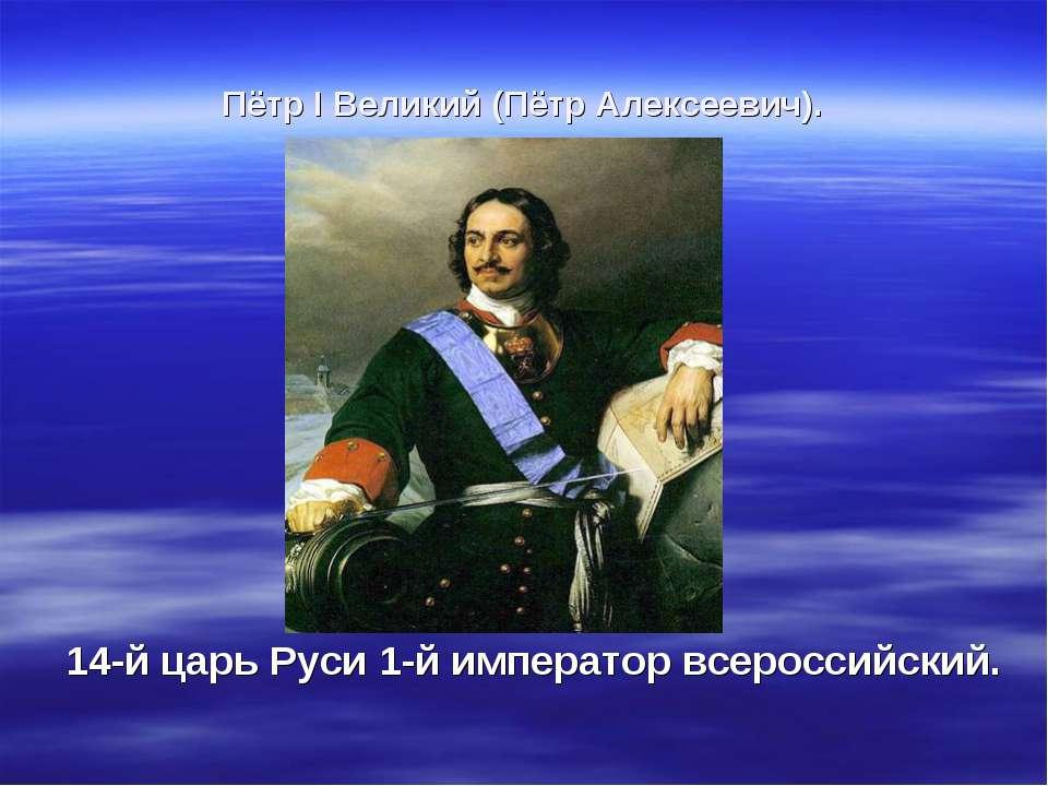 Пётр I Великий (Пётр Алексеевич). 14-й царь Руси 1-й император всероссийский.