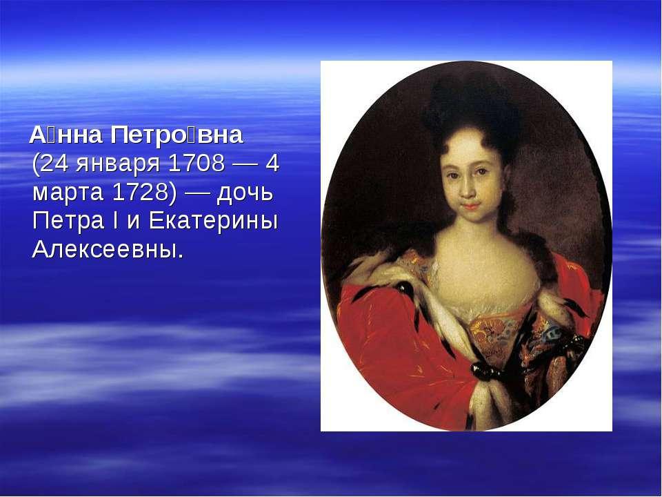 А нна Петро вна (24 января 1708 — 4 марта 1728) — дочь Петра I и Екатерины Ал...