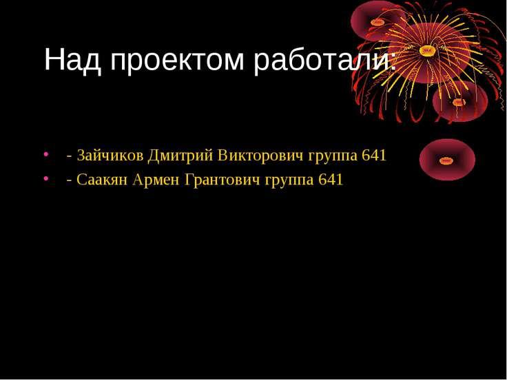 Над проектом работали: - Зайчиков Дмитрий Викторович группа 641 - Саакян Арме...