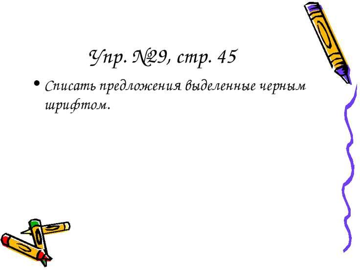 Упр. №29, стр. 45 Списать предложения выделенные черным шрифтом.