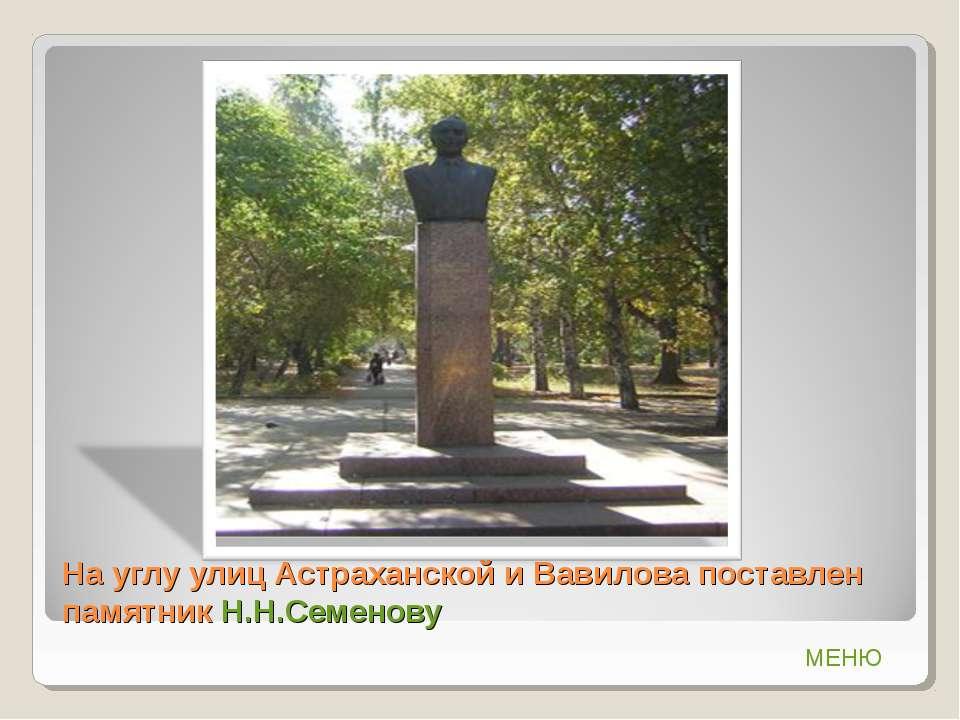 На углу улиц Астраханской и Вавилова поставлен памятник Н.Н.Семенову МЕНЮ