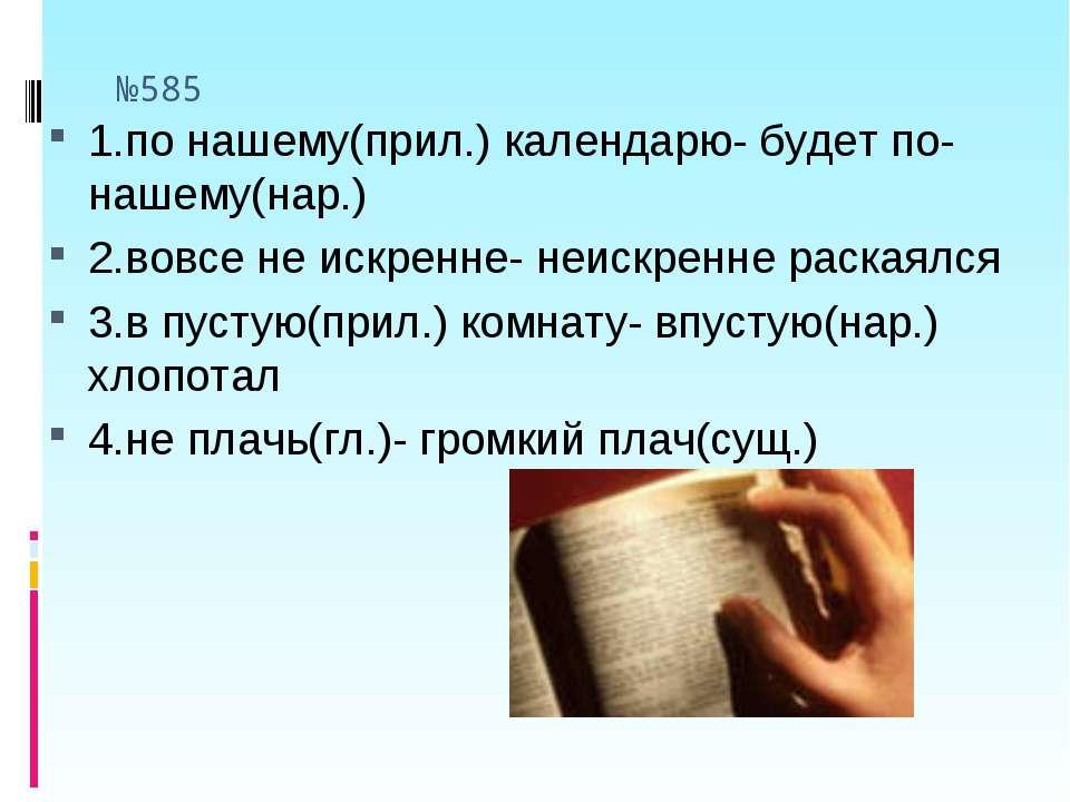 №585 1.по нашему(прил.) календарю- будет по- нашему(нар.) 2.вовсе не искренне...