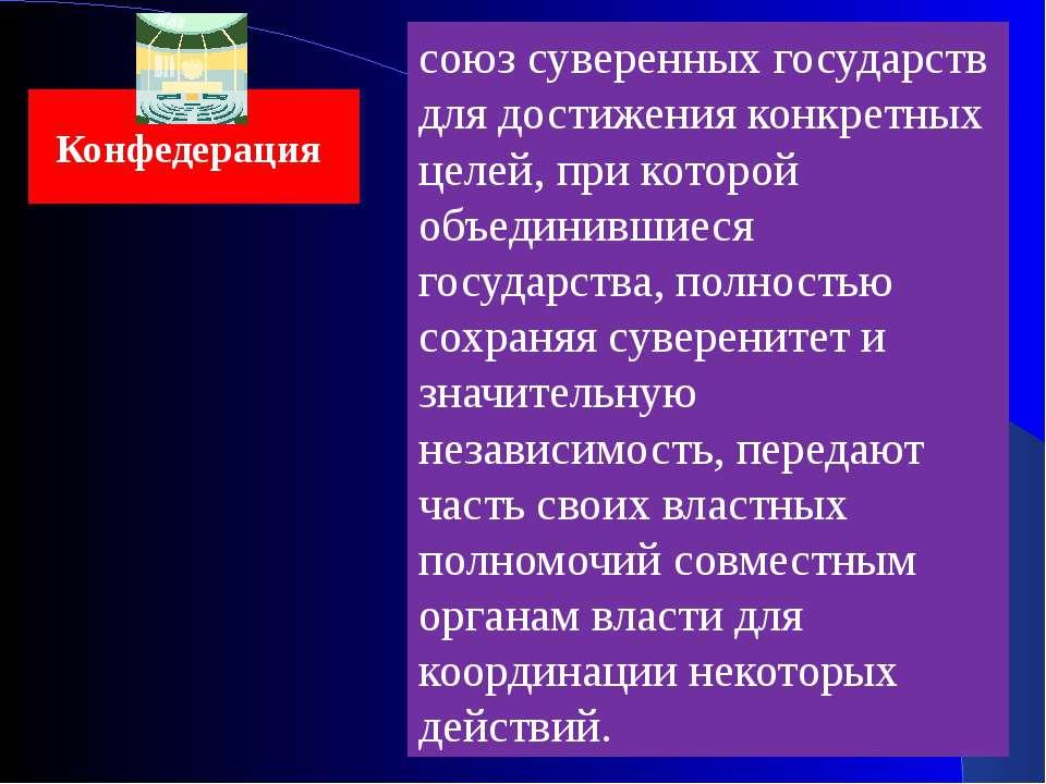 Конфедерация союз суверенных государств для достижения конкретных целей, при ...