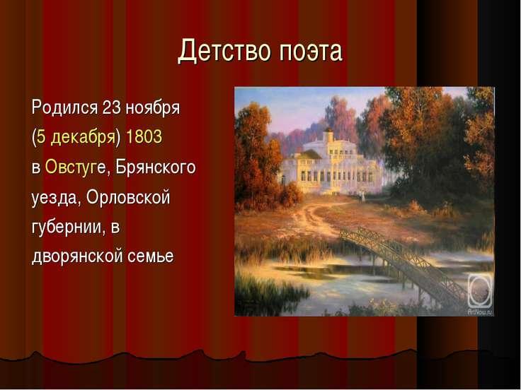 Детство поэта Родился 23ноября (5 декабря) 1803 в Овстуге, Брянского уезда, ...
