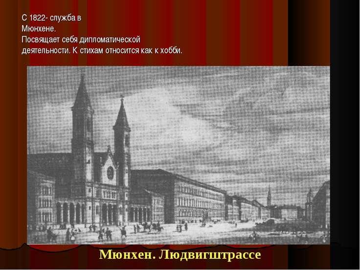 С 1822- служба в Мюнхене. Посвящает себя дипломатической деятельности. К стих...
