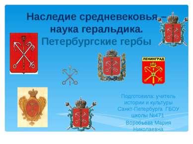 Наследие средневековья – наука геральдика. Петербургские гербы Подготовила: у...