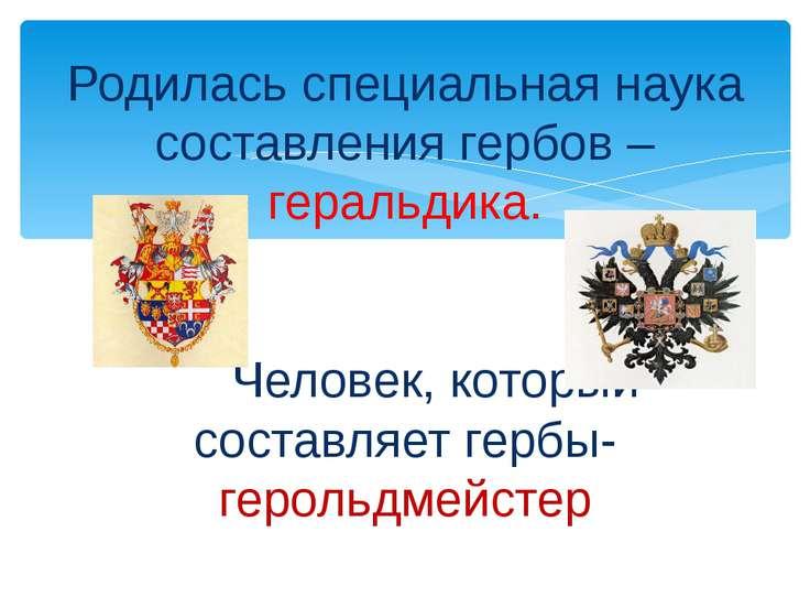Родилась специальная наука составления гербов – геральдика. ЧеЧеловек, которы...