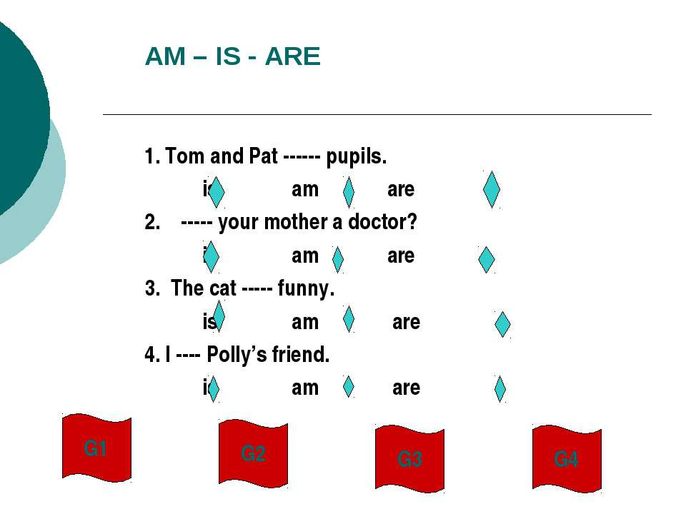 AM – IS - ARE 1. Tom and Pat ------ pupils. is am are 2. ----- your mother a ...