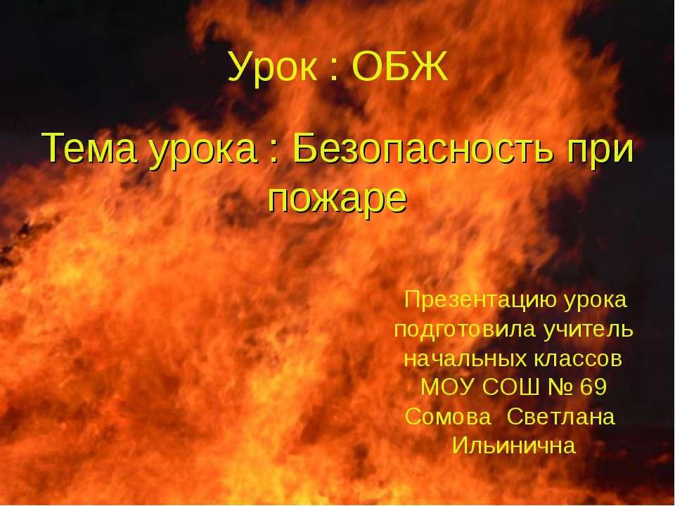 Тема урока : Безопасность при пожаре Урок : ОБЖ Презентацию урока подготовила...